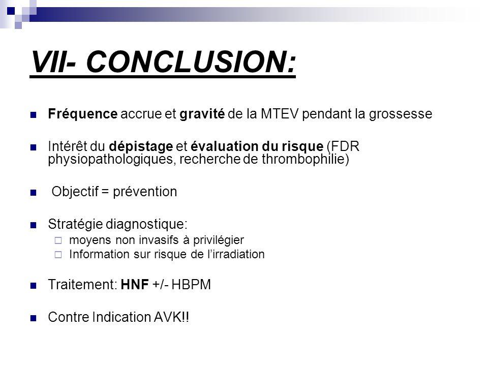 VII- CONCLUSION: Fréquence accrue et gravité de la MTEV pendant la grossesse Intérêt du dépistage et évaluation du risque (FDR physiopathologiques, recherche de thrombophilie) Objectif = prévention Stratégie diagnostique: moyens non invasifs à privilégier Information sur risque de lirradiation Traitement: HNF +/- HBPM Contre Indication AVK!!