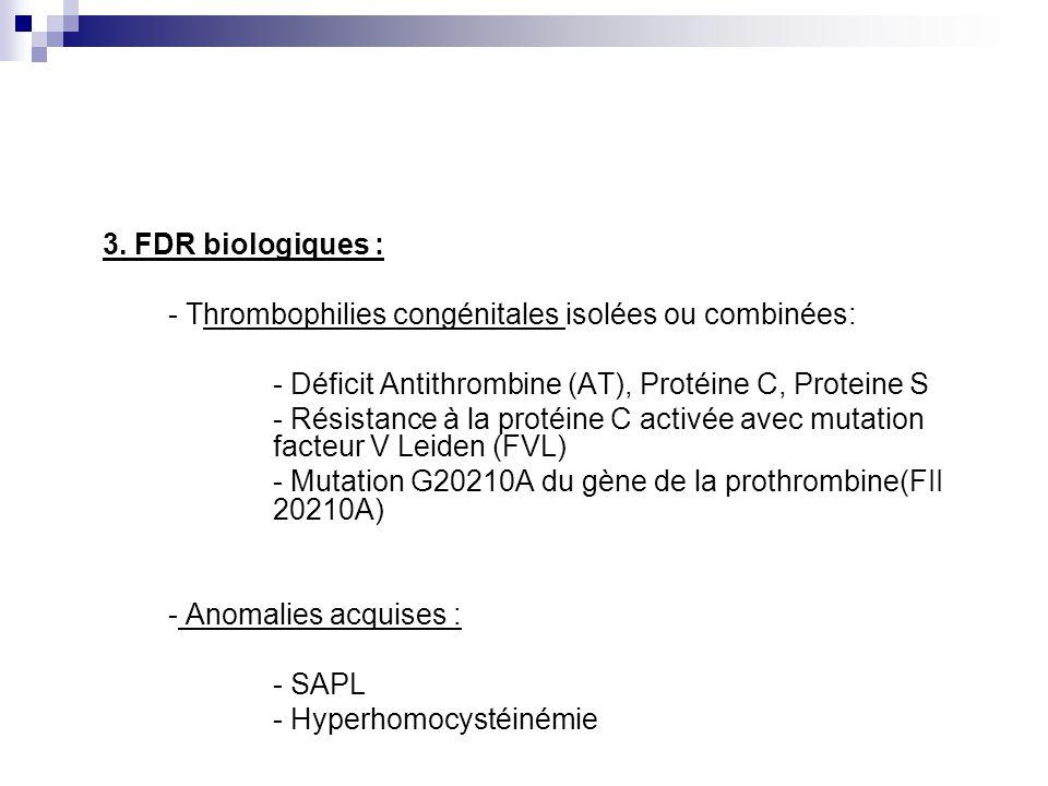 3. FDR biologiques : - Thrombophilies congénitales isolées ou combinées: - Déficit Antithrombine (AT), Protéine C, Proteine S - Résistance à la protéi