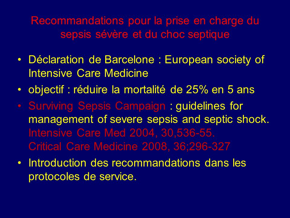 Recommandations pour la prise en charge du sepsis sévère et du choc septique Déclaration de Barcelone : European society of Intensive Care Medicine objectif : réduire la mortalité de 25% en 5 ans Surviving Sepsis Campaign : guidelines for management of severe sepsis and septic shock.