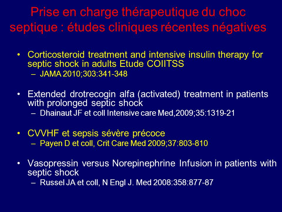 Prise en charge thérapeutique du choc septique : études cliniques récentes négatives Corticosteroid treatment and intensive insulin therapy for septic shock in adults Etude COIITSS –JAMA 2010;303:341-348 Extended drotrecogin alfa (activated) treatment in patients with prolonged septic shock –Dhainaut JF et coll Intensive care Med,2009;35:1319-21 CVVHF et sepsis sévère précoce –Payen D et coll, Crit Care Med 2009;37:803-810 Vasopressin versus Norepinephrine Infusion in patients with septic shock –Russel JA et coll, N Engl J.