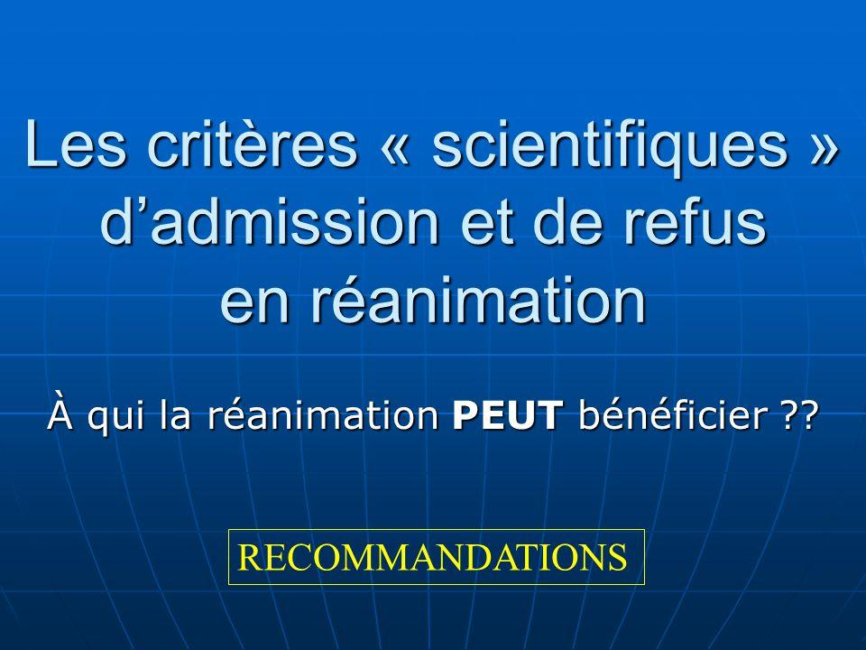 Les critères « scientifiques » dadmission et de refus en réanimation À qui la réanimation PEUT bénéficier ?? RECOMMANDATIONS