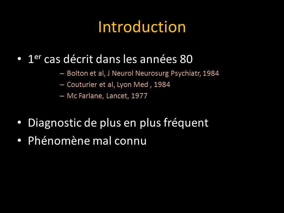 Introduction 1 er cas décrit dans les années 80 – Bolton et al, J Neurol Neurosurg Psychiatr, 1984 – Couturier et al, Lyon Med, 1984 – Mc Farlane, Lancet, 1977 Diagnostic de plus en plus fréquent Phénomène mal connu