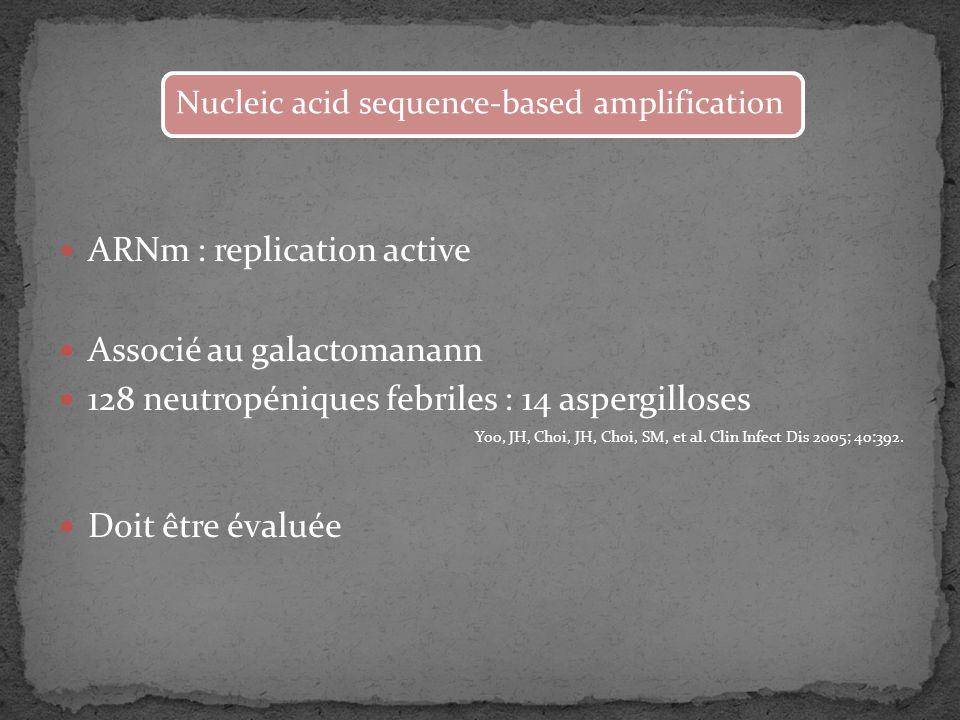 ARNm : replication active Associé au galactomanann 128 neutropéniques febriles : 14 aspergilloses Yoo, JH, Choi, JH, Choi, SM, et al. Clin Infect Dis
