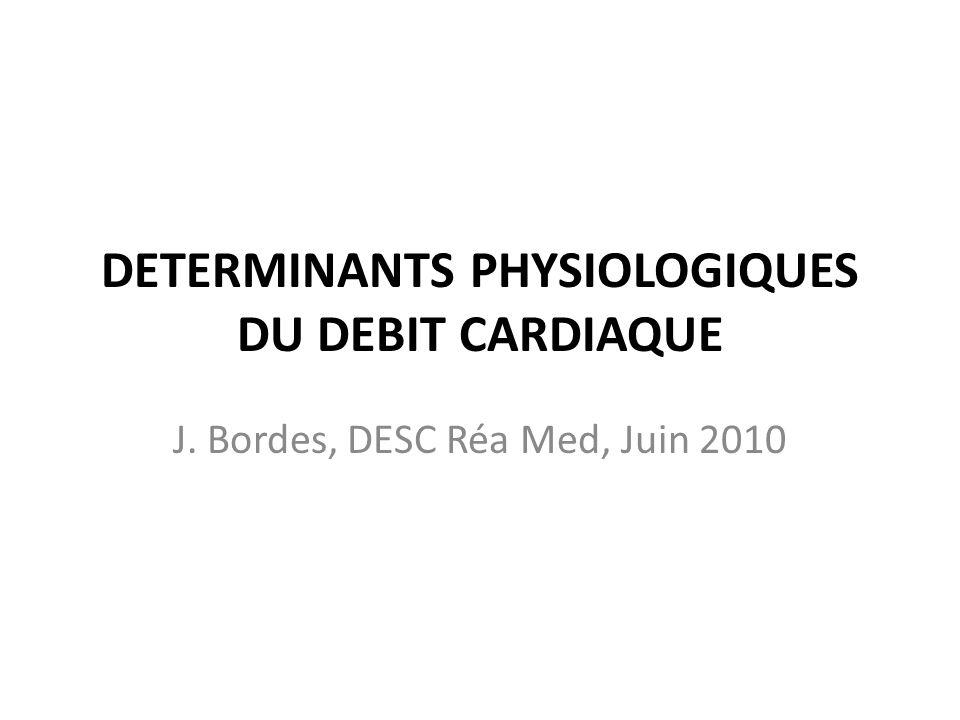 DETERMINANTS PHYSIOLOGIQUES DU DEBIT CARDIAQUE J. Bordes, DESC Réa Med, Juin 2010