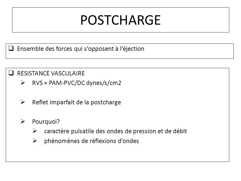 POSTCHARGE Ensemble des forces qui sopposent à léjection RESISTANCE VASCULAIRE RVS = PAM-PVC/DC dynes/s/cm2 Reflet imparfait de la postcharge Pourquoi.