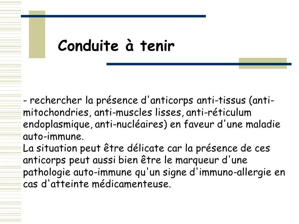 - rechercher la présence d'anticorps anti-tissus (anti- mitochondries, anti-muscles lisses, anti-réticulum endoplasmique, anti-nucléaires) en faveur d