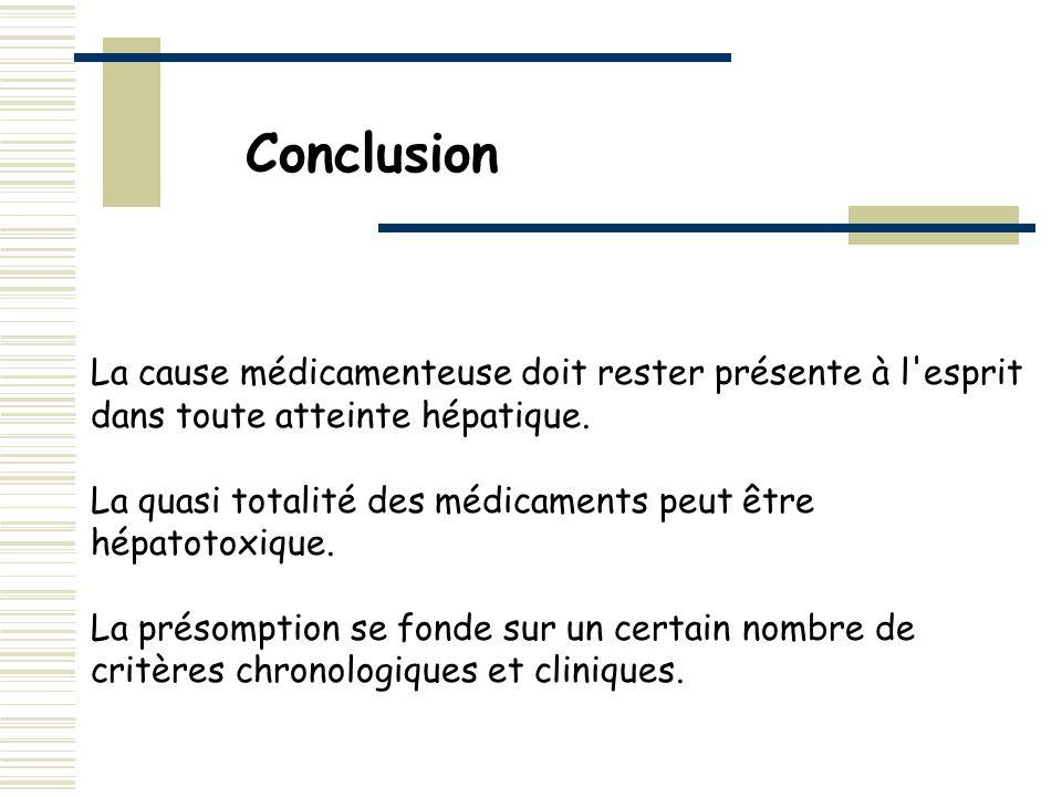 Conclusion La cause médicamenteuse doit rester présente à l'esprit dans toute atteinte hépatique. La quasi totalité des médicaments peut être hépatoto