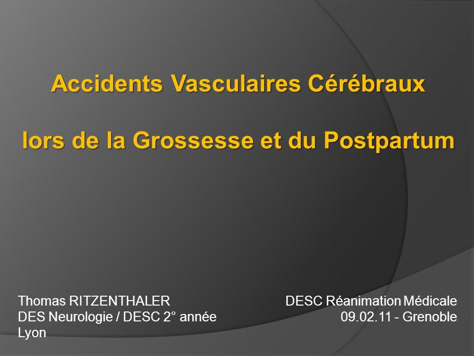 Accidents Vasculaires Cérébraux lors de la Grossesse et du Postpartum Thomas RITZENTHALER DES Neurologie / DESC 2° année Lyon DESC Réanimation Médical