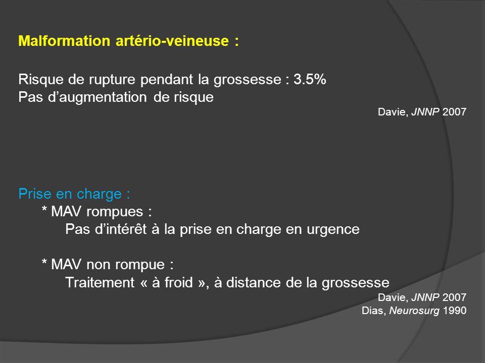 Malformation artério-veineuse : Risque de rupture pendant la grossesse : 3.5% Pas daugmentation de risque Davie, JNNP 2007 Prise en charge : * MAV rom