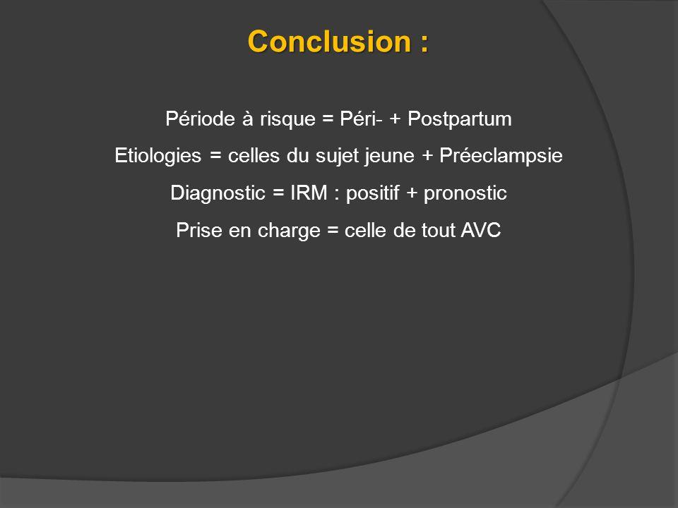 Conclusion : Période à risque = Péri- + Postpartum Etiologies = celles du sujet jeune + Préeclampsie Diagnostic = IRM : positif + pronostic Prise en c
