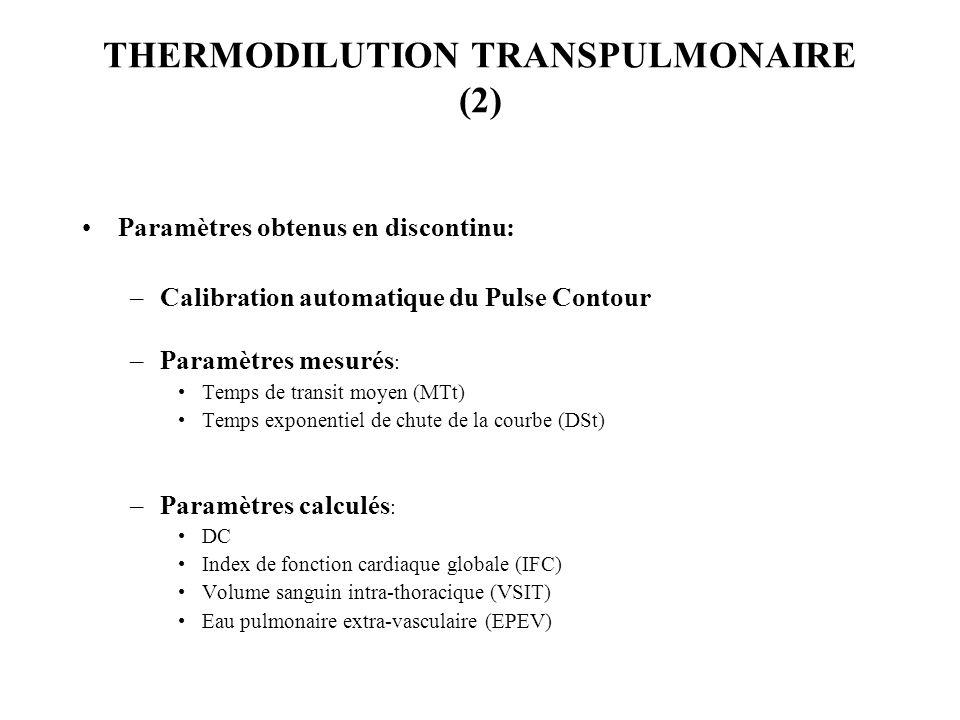 THERMODILUTION TRANSPULMONAIRE (2) Paramètres obtenus en discontinu: –Calibration automatique du Pulse Contour –Paramètres mesurés : Temps de transit moyen (MTt) Temps exponentiel de chute de la courbe (DSt) –Paramètres calculés : DC Index de fonction cardiaque globale (IFC) Volume sanguin intra-thoracique (VSIT) Eau pulmonaire extra-vasculaire (EPEV)
