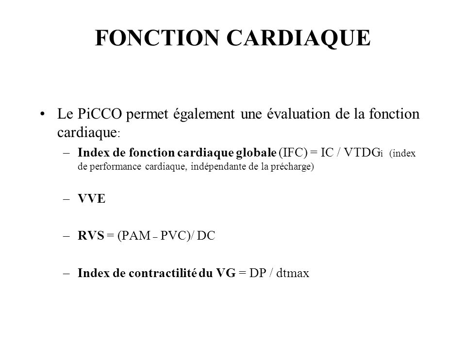 FONCTION CARDIAQUE Le PiCCO permet également une évaluation de la fonction cardiaque : –Index de fonction cardiaque globale (IFC) = IC / VTDG i (index de performance cardiaque, indépendante de la précharge) –VVE –RVS = (PAM – PVC)/ DC –Index de contractilité du VG = DP / dtmax