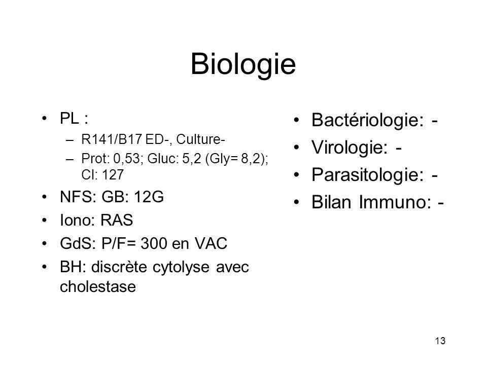 13 Biologie PL : –R141/B17 ED-, Culture- –Prot: 0,53; Gluc: 5,2 (Gly= 8,2); Cl: 127 NFS: GB: 12G Iono: RAS GdS: P/F= 300 en VAC BH: discrète cytolyse