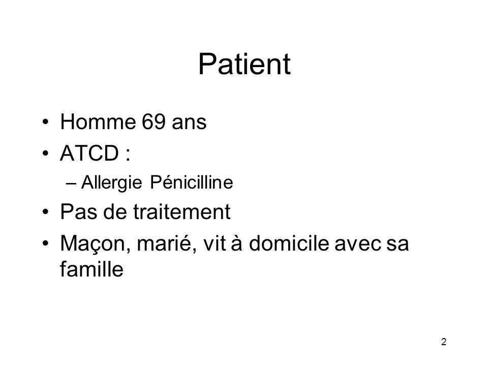 2 Patient Homme 69 ans ATCD : –Allergie Pénicilline Pas de traitement Maçon, marié, vit à domicile avec sa famille