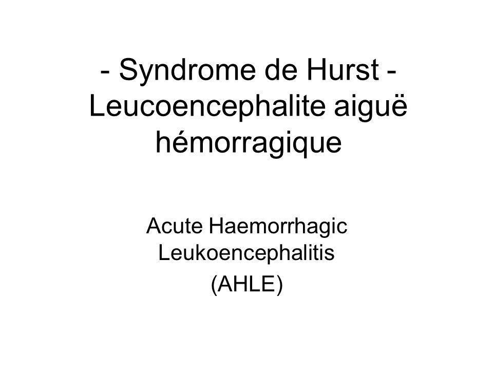 - Syndrome de Hurst - Leucoencephalite aiguë hémorragique Acute Haemorrhagic Leukoencephalitis (AHLE)