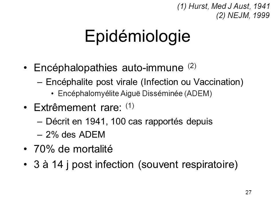 27 Epidémiologie Encéphalopathies auto-immune (2) –Encéphalite post virale (Infection ou Vaccination) Encéphalomyélite Aiguë Disséminée (ADEM) Extrême