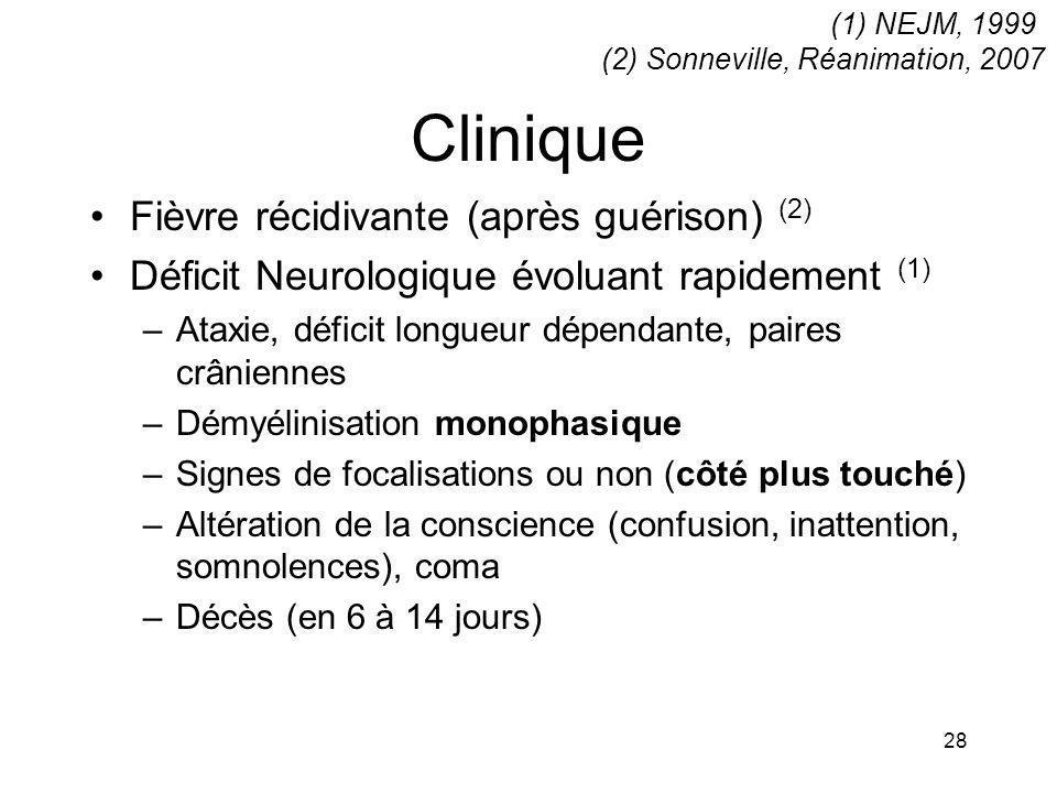 28 Clinique Fièvre récidivante (après guérison) (2) Déficit Neurologique évoluant rapidement (1) –Ataxie, déficit longueur dépendante, paires crânienn