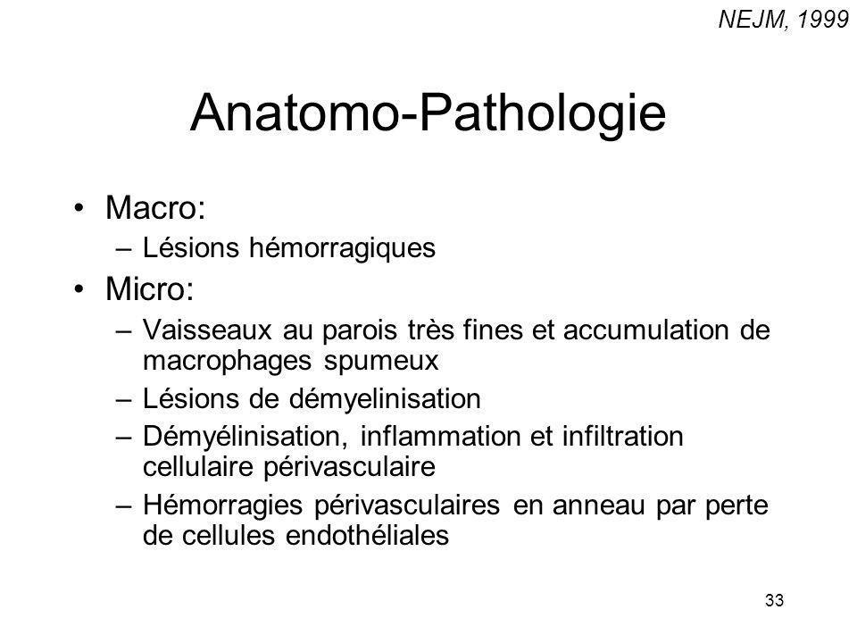 33 Anatomo-Pathologie Macro: –Lésions hémorragiques Micro: –Vaisseaux au parois très fines et accumulation de macrophages spumeux –Lésions de démyelin