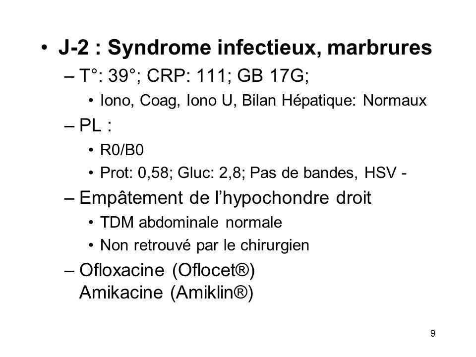 9 J-2 : Syndrome infectieux, marbrures –T°: 39°; CRP: 111; GB 17G; Iono, Coag, Iono U, Bilan Hépatique: Normaux –PL : R0/B0 Prot: 0,58; Gluc: 2,8; Pas