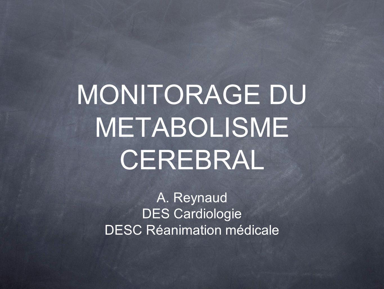 MONITORAGE DU METABOLISME CEREBRAL A. Reynaud DES Cardiologie DESC Réanimation médicale