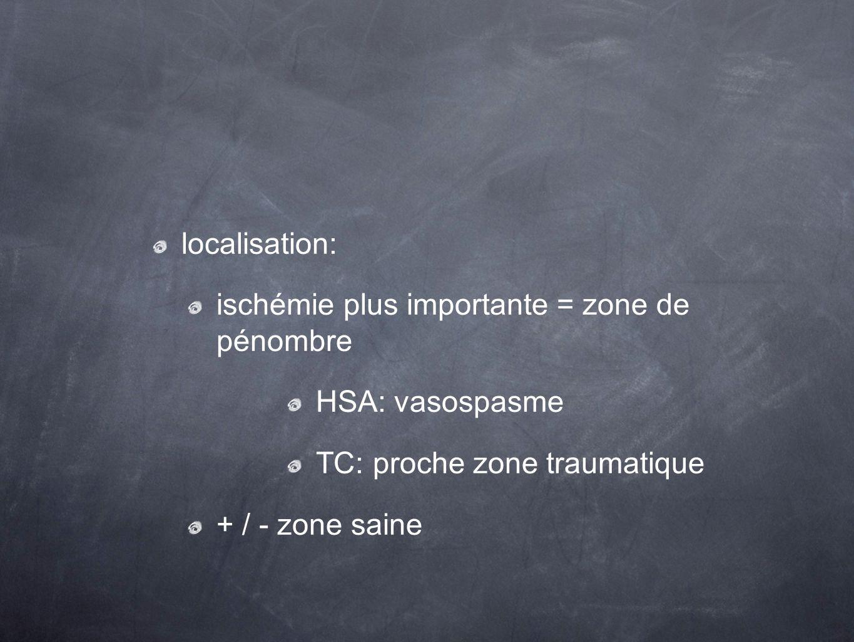 localisation: ischémie plus importante = zone de pénombre HSA: vasospasme TC: proche zone traumatique + / - zone saine