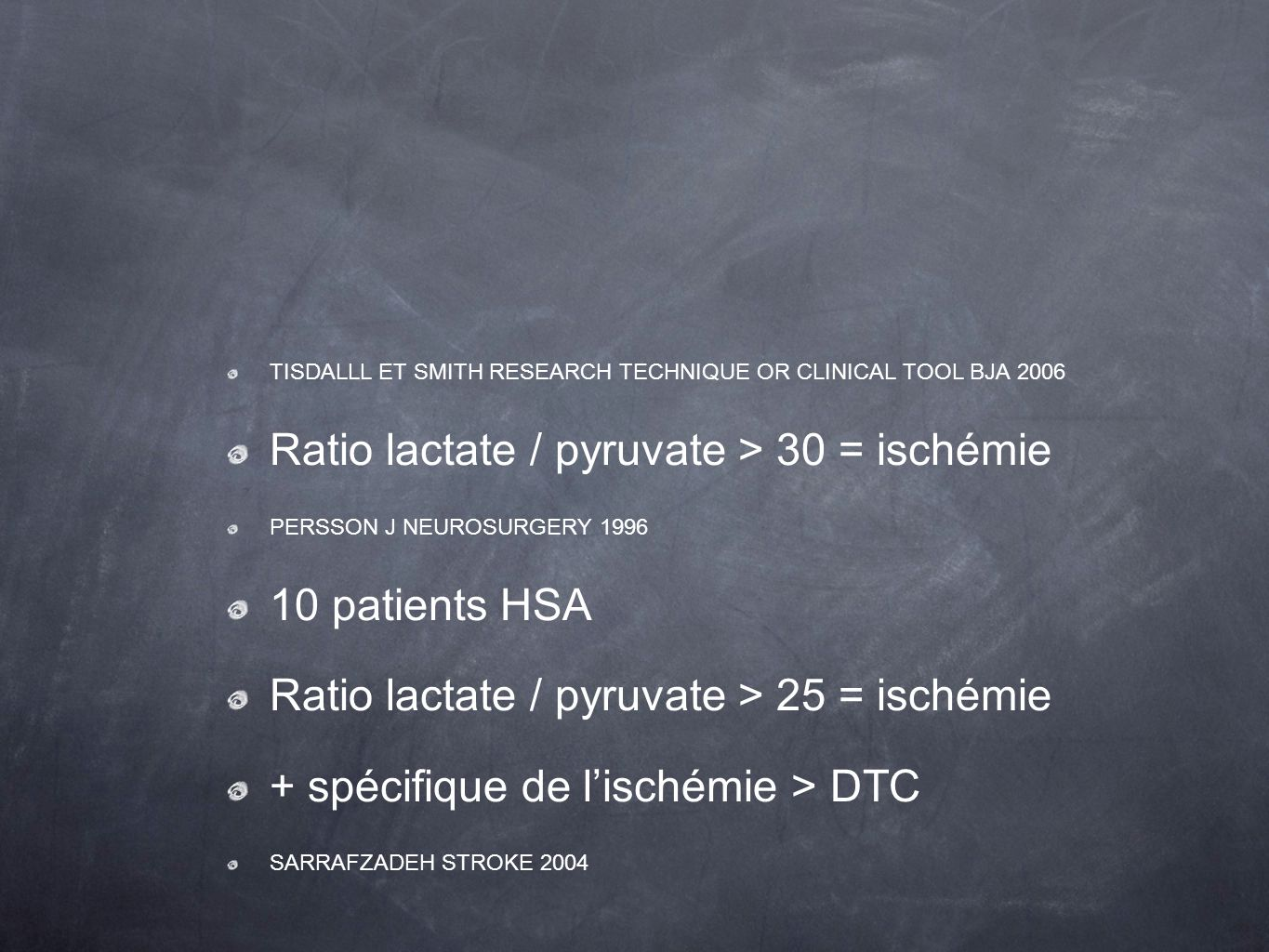 TISDALLL ET SMITH RESEARCH TECHNIQUE OR CLINICAL TOOL BJA 2006 Ratio lactate / pyruvate > 30 = ischémie PERSSON J NEUROSURGERY 1996 10 patients HSA Ra
