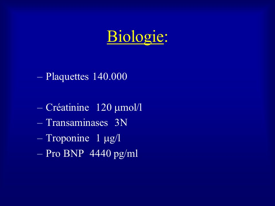 Biologie: –Plaquettes 140.000 –Créatinine 120 mol/l –Transaminases 3N –Troponine 1 g/l –Pro BNP 4440 pg/ml