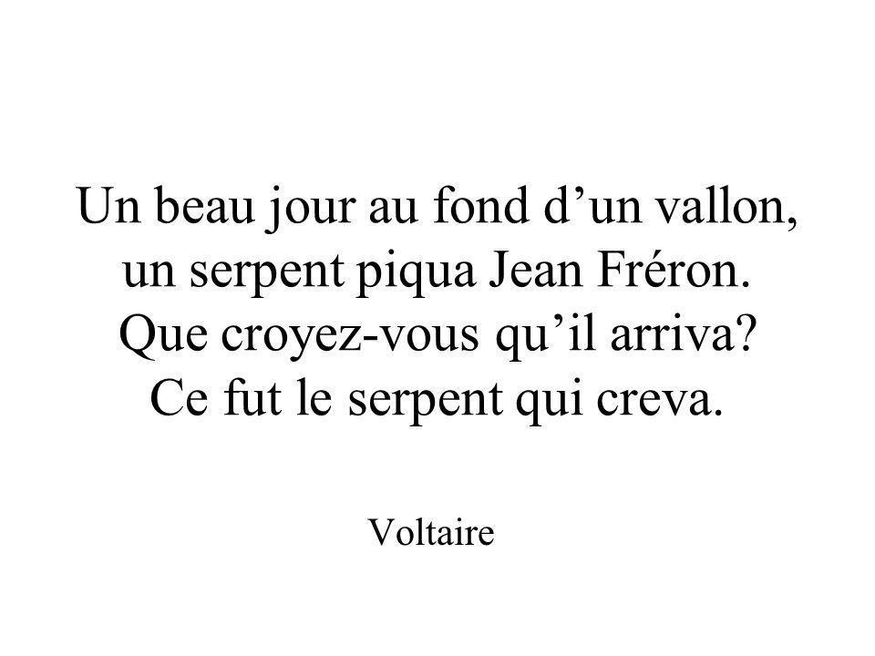 Un beau jour au fond dun vallon, un serpent piqua Jean Fréron. Que croyez-vous quil arriva? Ce fut le serpent qui creva. Voltaire
