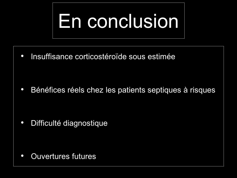 En conclusion Insuffisance corticostéroïde sous estimée Bénéfices réels chez les patients septiques à risques Difficulté diagnostique Ouvertures futur