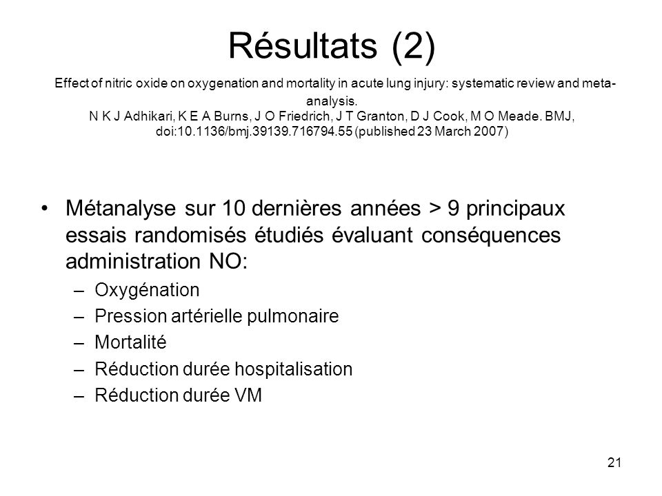 21 Résultats (2) Effect of nitric oxide on oxygenation and mortality in acute lung injury: systematic review and meta- analysis. N K J Adhikari, K E A