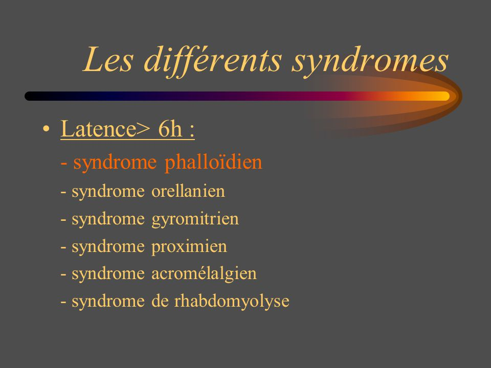 Les différents syndromes Latence> 6h : - syndrome phalloïdien - syndrome orellanien - syndrome gyromitrien - syndrome proximien - syndrome acromélalgi