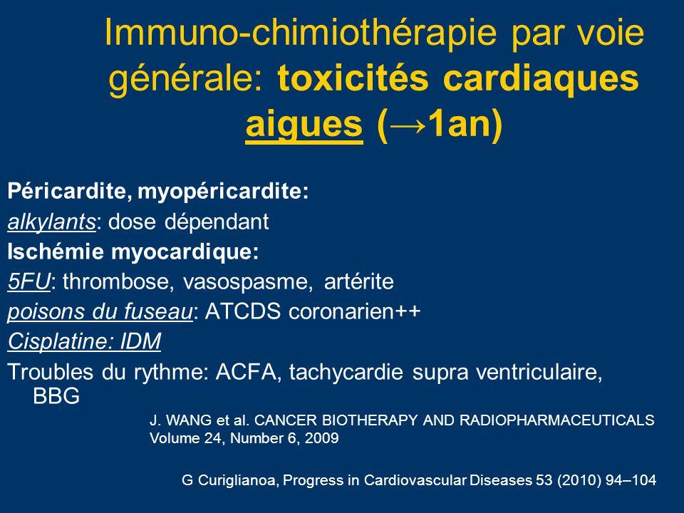 Immuno-chimiothérapie par voie générale: toxicités cardiaques chroniques (5-10 ans Insuffisance ventriculaire G: anthracyclines Ischémie myocardique: anti VEGF (compétition NO: microcirculation), Cisplatine