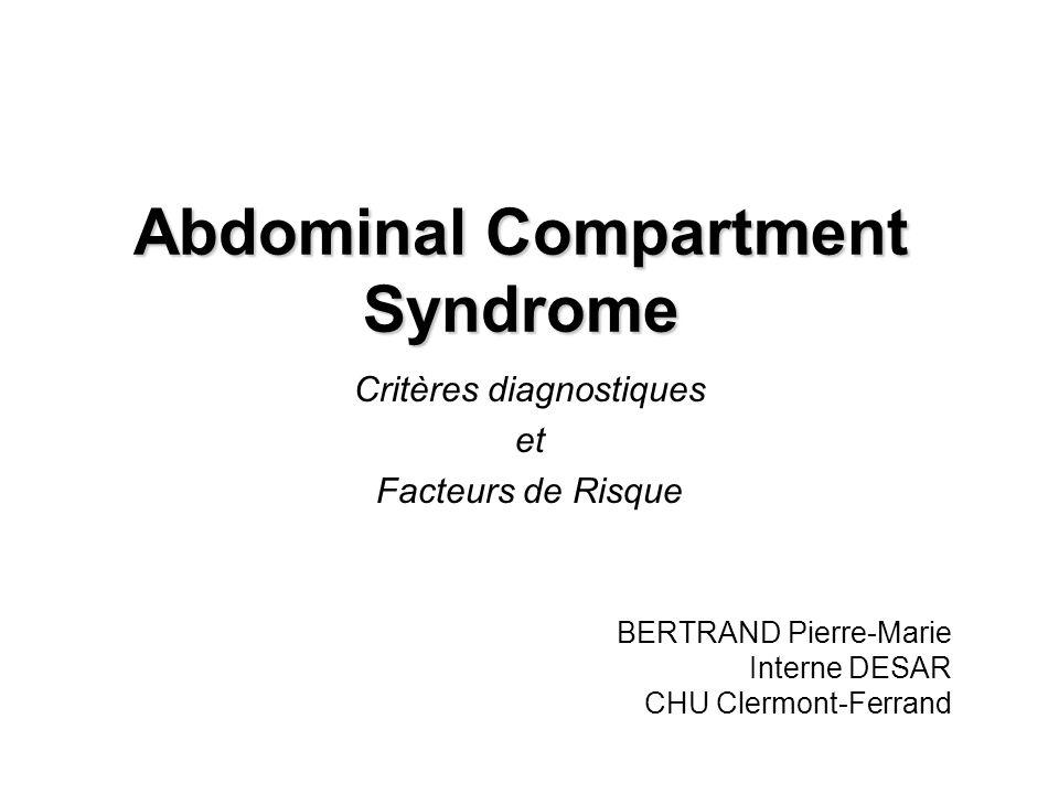 Abdominal Compartment Syndrome Critères diagnostiques et Facteurs de Risque BERTRAND Pierre-Marie Interne DESAR CHU Clermont-Ferrand