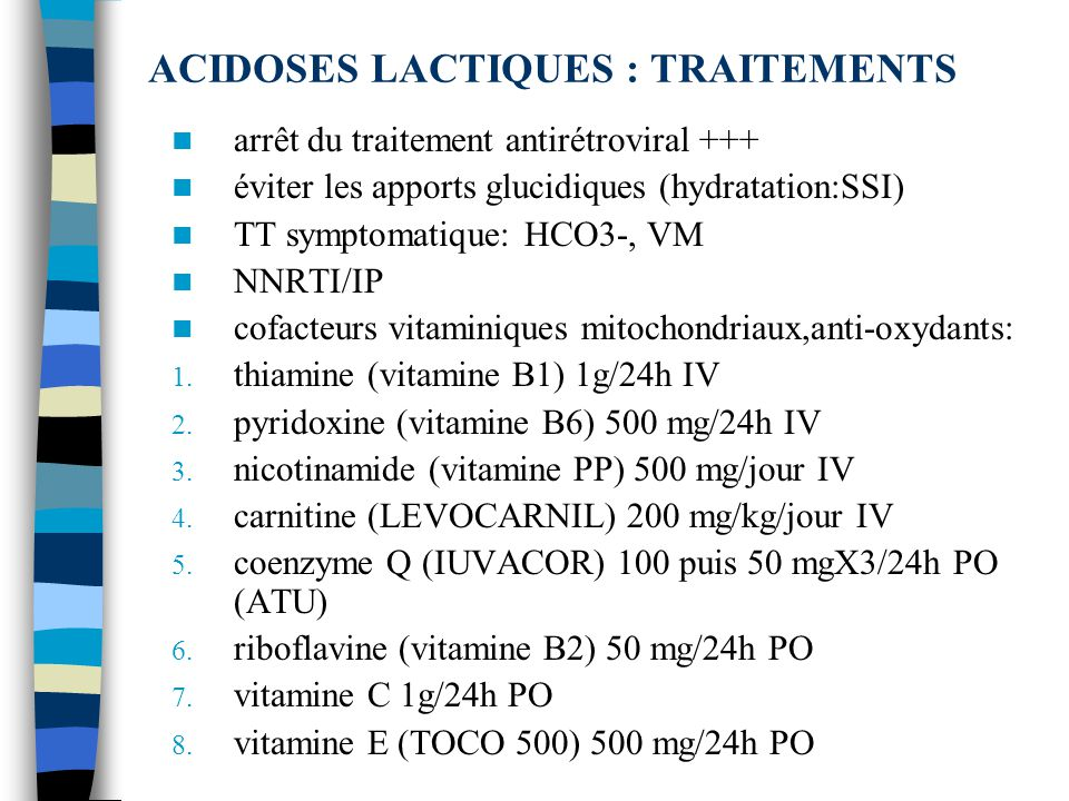 ACIDOSES LACTIQUES : TRAITEMENTS arrêt du traitement antirétroviral +++ éviter les apports glucidiques (hydratation:SSI) TT symptomatique: HCO3-, VM NNRTI/IP cofacteurs vitaminiques mitochondriaux,anti-oxydants: 1.