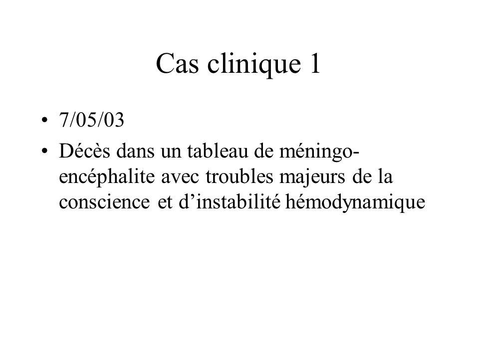 Cas clinique 1 7/05/03 Décès dans un tableau de méningo- encéphalite avec troubles majeurs de la conscience et dinstabilité hémodynamique