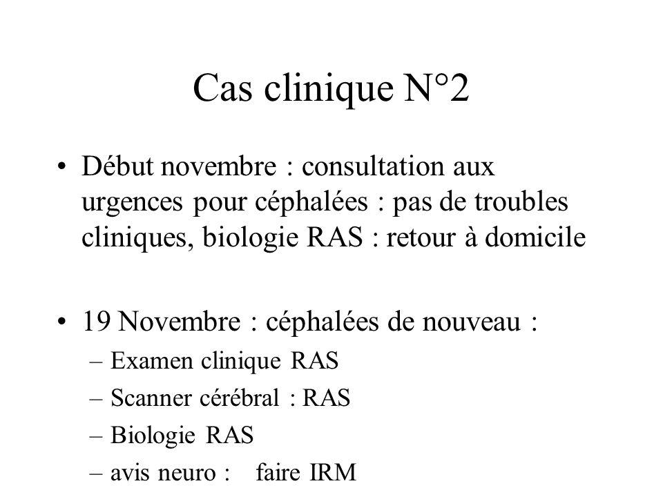 Cas clinique N°2 Début novembre : consultation aux urgences pour céphalées : pas de troubles cliniques, biologie RAS : retour à domicile 19 Novembre : céphalées de nouveau : –Examen clinique RAS –Scanner cérébral : RAS –Biologie RAS –avis neuro : faire IRM