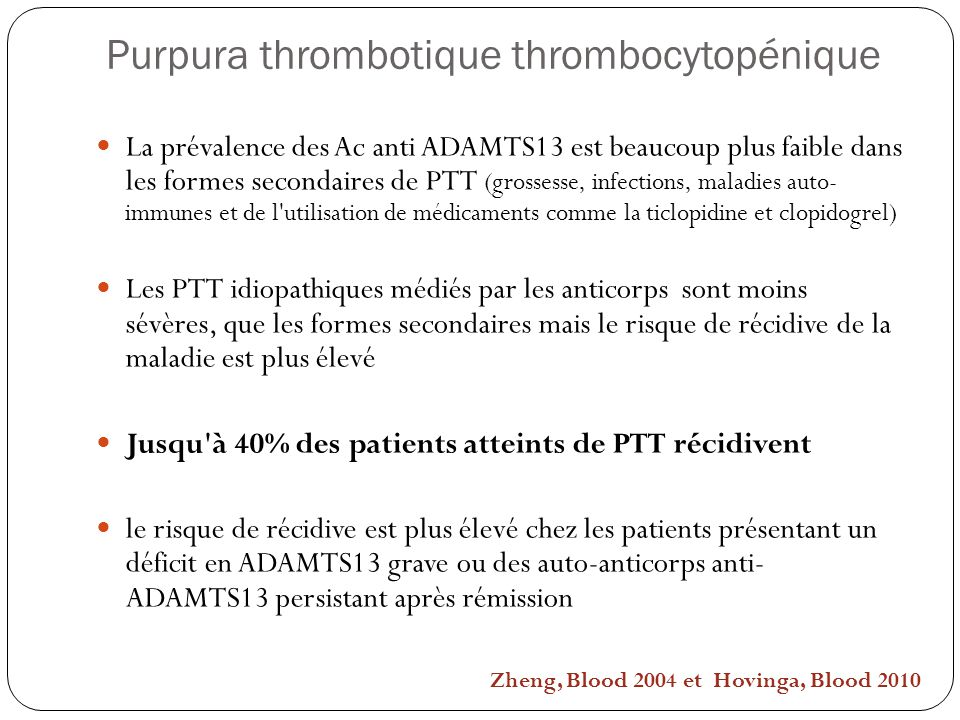 Purpura thrombotique thrombocytopénique La prévalence des Ac anti ADAMTS13 est beaucoup plus faible dans les formes secondaires de PTT (grossesse, inf