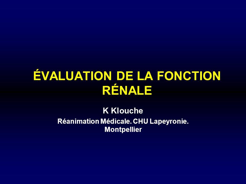 ÉVALUATION DE LA FONCTION RÉNALE K Klouche Réanimation Médicale. CHU Lapeyronie. Montpellier