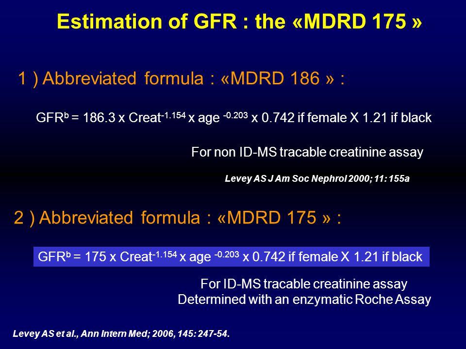 Estimation of GFR : the «MDRD 175 » GFR b = 186.3 x Creat -1.154 x age -0.203 x 0.742 if female X 1.21 if black Levey AS J Am Soc Nephrol 2000; 11: 15