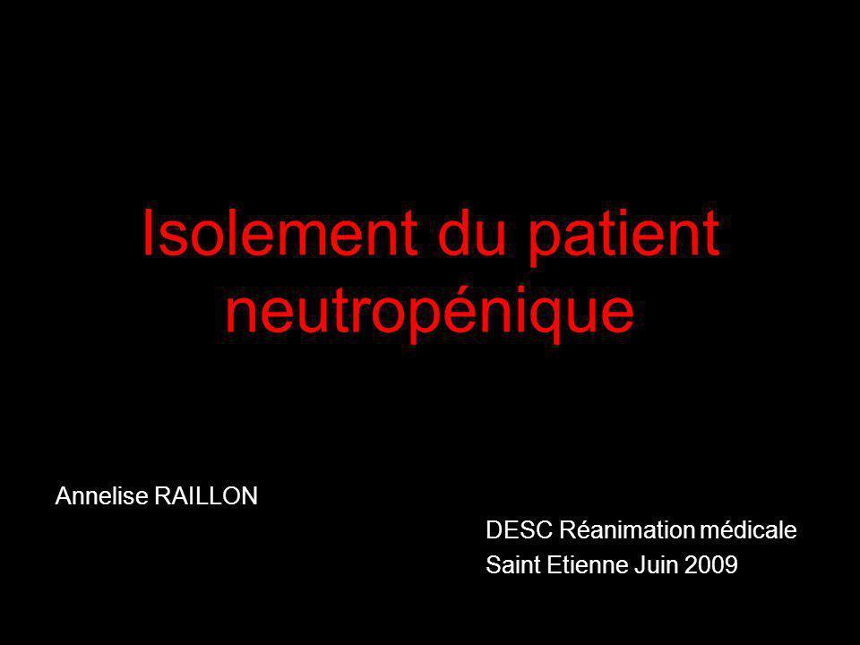 Isolement du patient neutropénique Annelise RAILLON DESC Réanimation médicale Saint Etienne Juin 2009