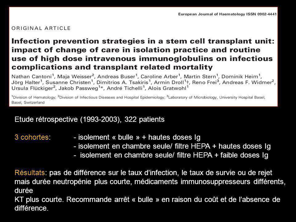 Etude rétrospective (1993-2003), 322 patients 3 cohortes:- isolement « bulle » + hautes doses Ig - isolement en chambre seule/ filtre HEPA + hautes doses Ig - isolement en chambre seule/ filtre HEPA + faible doses Ig Résultats: pas de différence sur le taux dinfection, le taux de survie ou de rejet mais durée neutropénie plus courte, médicaments immunosuppresseurs différents, durée KT plus courte.
