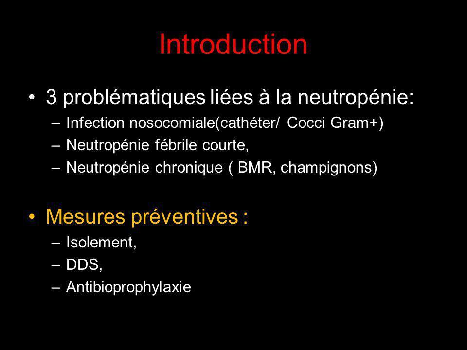Introduction 3 problématiques liées à la neutropénie: –Infection nosocomiale(cathéter/ Cocci Gram+) –Neutropénie fébrile courte, –Neutropénie chronique ( BMR, champignons) Mesures préventives : –Isolement, –DDS, –Antibioprophylaxie