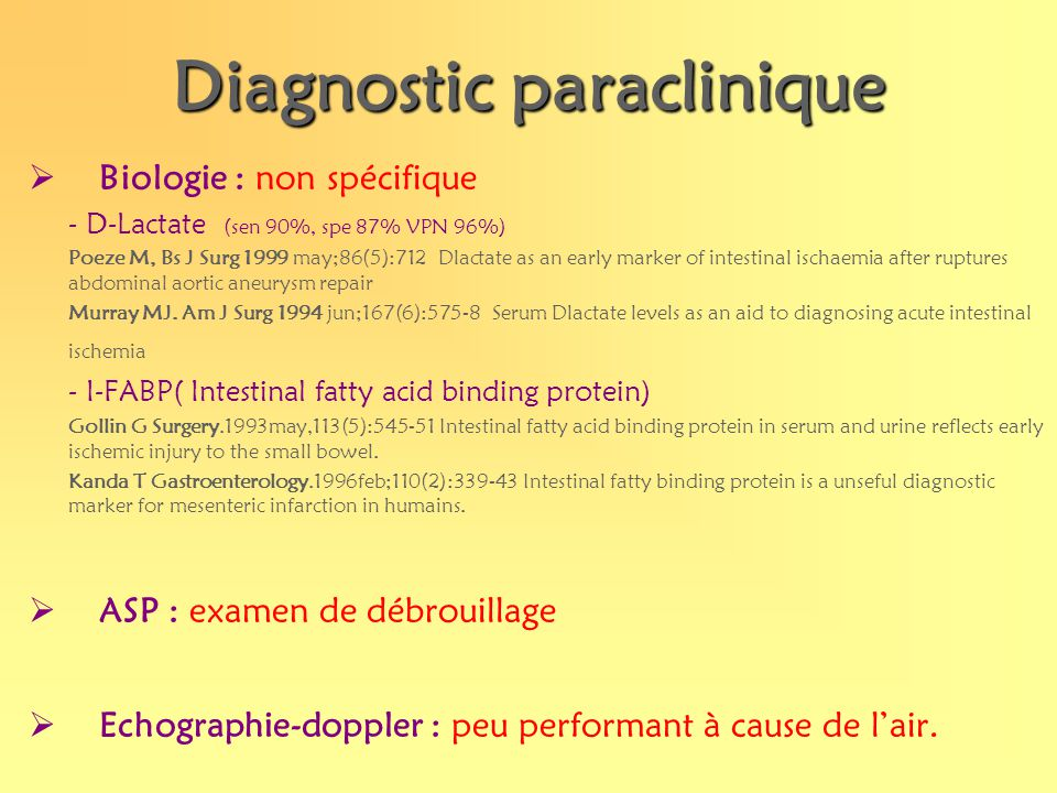 Diagnostic paraclinique Biologie : non spécifique - D-Lactate (sen 90%, spe 87% VPN 96%) Poeze M, Bs J Surg 1999 may;86(5):712 Dlactate as an early ma