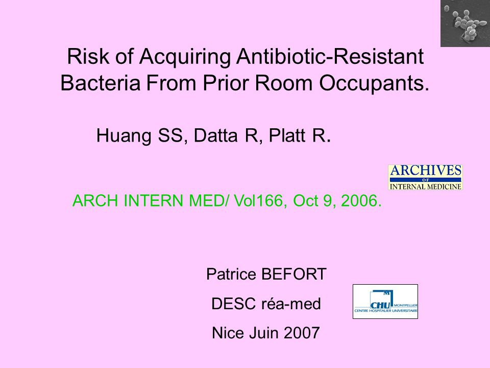 Risk of Acquiring Antibiotic-Resistant Bacteria From Prior Room Occupants. Huang SS, Datta R, Platt R. Patrice BEFORT DESC réa-med Nice Juin 2007 ARCH