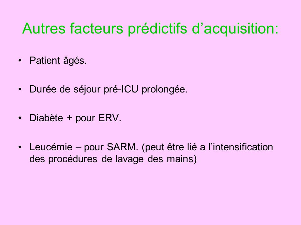 Autres facteurs prédictifs dacquisition: Patient âgés. Durée de séjour pré-ICU prolongée. Diabète + pour ERV. Leucémie – pour SARM. (peut être lié a l