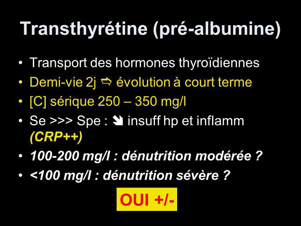 Transthyrétine (pré-albumine) Transport des hormones thyroïdiennes Demi-vie 2j évolution à court terme [C] sérique 250 – 350 mg/l Se >>> Spe : insuff hp et inflamm (CRP++) 100-200 mg/l : dénutrition modérée .