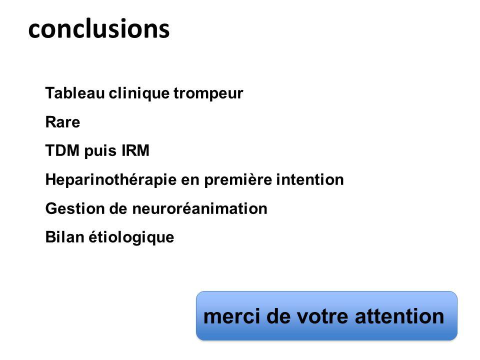 conclusions Tableau clinique trompeur Rare TDM puis IRM Heparinothérapie en première intention Gestion de neuroréanimation Bilan étiologique merci de votre attention