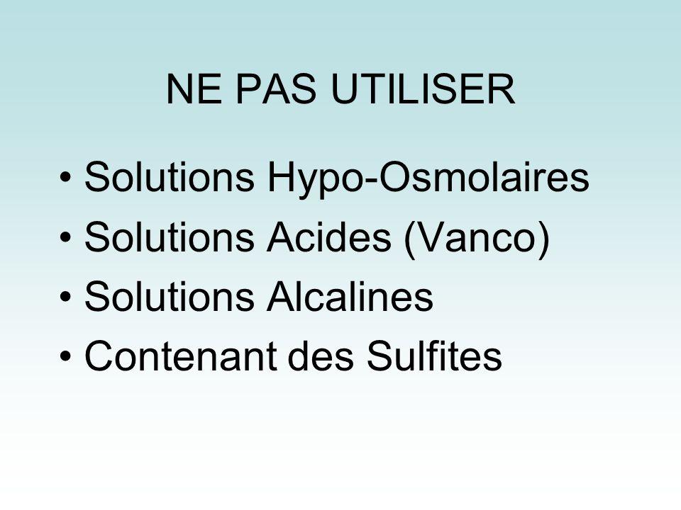 NE PAS UTILISER Solutions Hypo-Osmolaires Solutions Acides (Vanco) Solutions Alcalines Contenant des Sulfites