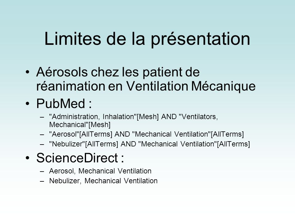 Limites de la présentation Aérosols chez les patient de réanimation en Ventilation Mécanique PubMed : – Administration, Inhalation [Mesh] AND Ventilators, Mechanical [Mesh] – Aerosol [AllTerms] AND Mechanical Ventilation [AllTerms] – Nebulizer [AllTerms] AND Mechanical Ventilation [AllTerms] ScienceDirect : –Aerosol, Mechanical Ventilation –Nebulizer, Mechanical Ventilation