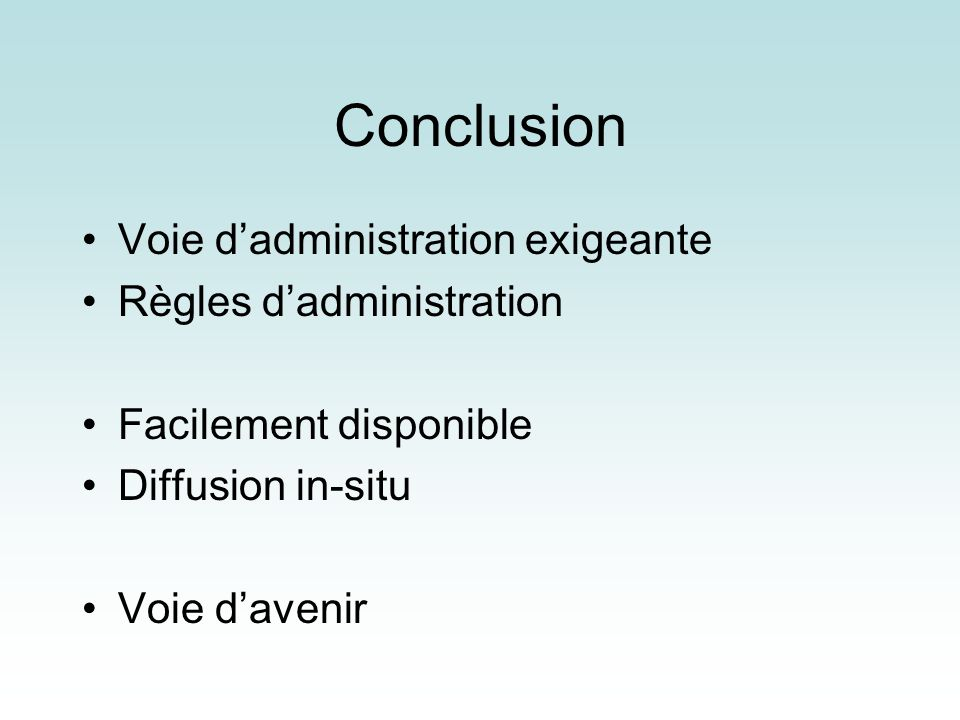 Conclusion Voie dadministration exigeante Règles dadministration Facilement disponible Diffusion in-situ Voie davenir